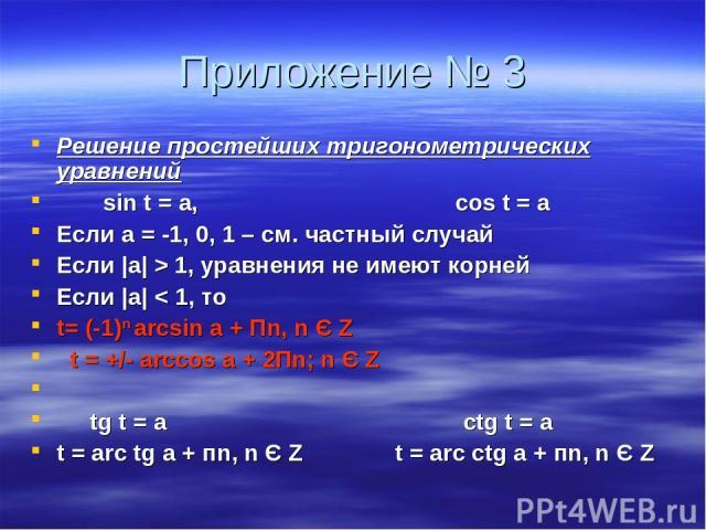 Приложение № 3 Решение простейших тригонометрических уравнений sin t = а, cos t = а Если а = -1, 0, 1 – см. частный случай Если |а| > 1, уравнения не имеют корней Если |а| < 1, то t= (-1)n arcsin а + Пn, n Є Z t = +/- arccos a + 2Пn; n Є Z tg t = a …