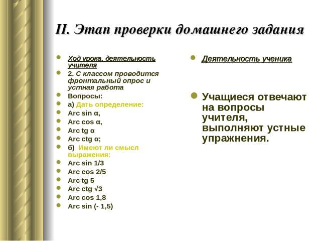 II. Этап проверки домашнего задания Ход урока, деятельность учителя 2. С классом проводится фронтальный опрос и устная работа Вопросы: а) Дать определение: Arc sin α, Arc cos α, Arc tg α Arc ctg α; б) Имеют ли смысл выражения: Arc sin 1/3 Arc cos 2/…