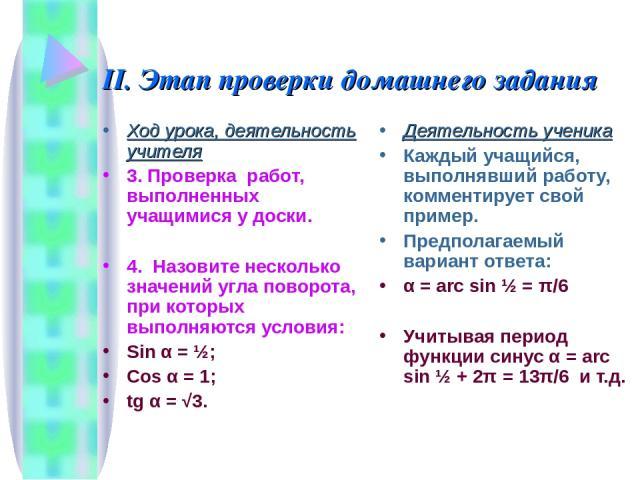 II. Этап проверки домашнего задания Ход урока, деятельность учителя 3. Проверка работ, выполненных учащимися у доски. 4. Назовите несколько значений угла поворота, при которых выполняются условия: Sin α = ½; Cos α = 1; tg α = √3. Деятельность ученик…