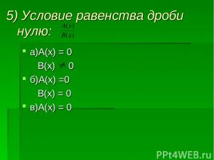 5) Условие равенства дроби нулю: а)А(х) = 0 В(х) 0 б)А(х) =0 В(х) = 0 в)А(х) = 0