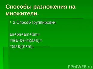 Способы разложения на множители. 2.Способ группировки. an+bn+am+bm= =n(a+b)+m(a+