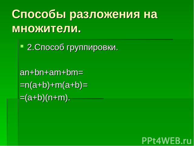 Способы разложения на множители. 2.Способ группировки. an+bn+am+bm= =n(a+b)+m(a+b)= =(a+b)(n+m).