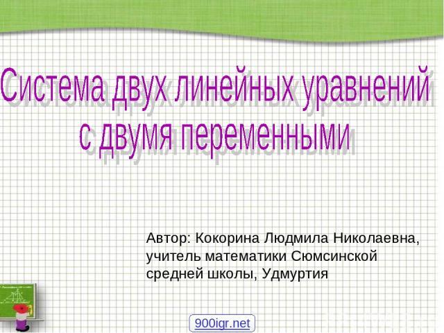 Автор: Кокорина Людмила Николаевна, учитель математики Сюмсинской средней школы, Удмуртия 900igr.net