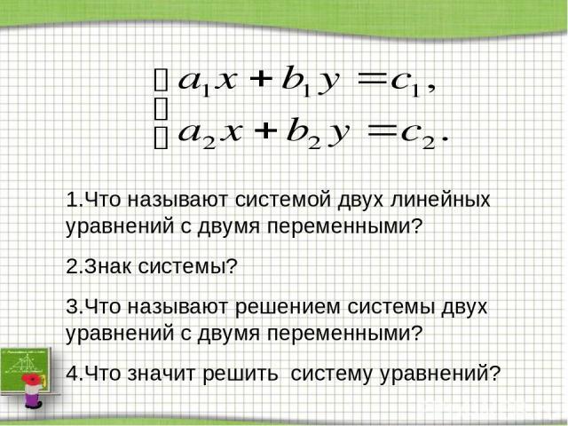 1.Что называют системой двух линейных уравнений с двумя переменными? 2.Знак системы? 3.Что называют решением системы двух уравнений с двумя переменными? 4.Что значит решить систему уравнений?