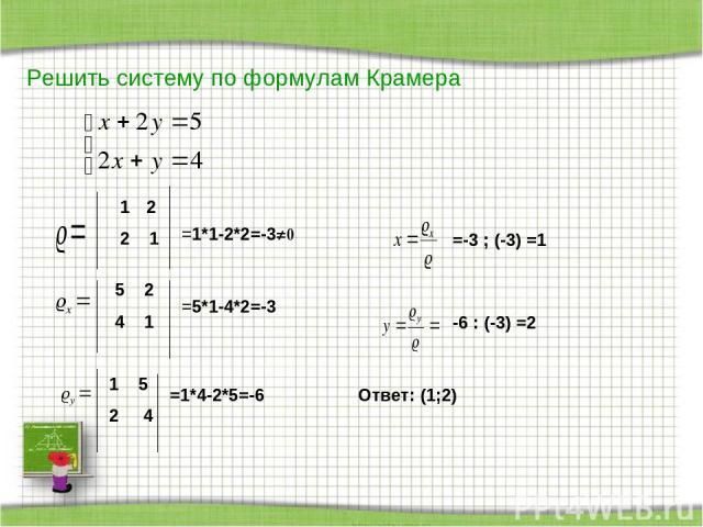 Решить систему по формулам Крамера 2 2 1 =1*1-2*2=-3≠0 5 2 4 1 =5*1-4*2=-3 1 5 2 4 =1*4-2*5=-6 =-3 ; (-3) =1 -6 : (-3) =2 Ответ: (1;2)