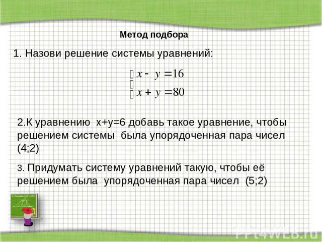Метод подбора 1. Назови решение системы уравнений: 2.К уравнению x+y=6 добавь такое уравнение, чтобы решением системы была упорядоченная пара чисел (4;2) 3. Придумать систему уравнений такую, чтобы её решением была упорядоченная пара чисел (5;2)