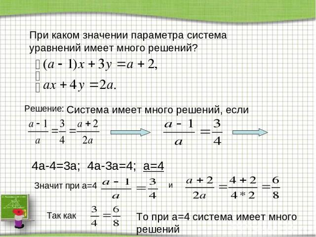 При каком значении параметра система уравнений имеет много решений? Решение: Система имеет много решений, если 4a-4=3a; 4a-3a=4; a=4 Значит при a=4 и Так как То при a=4 система имеет много решений