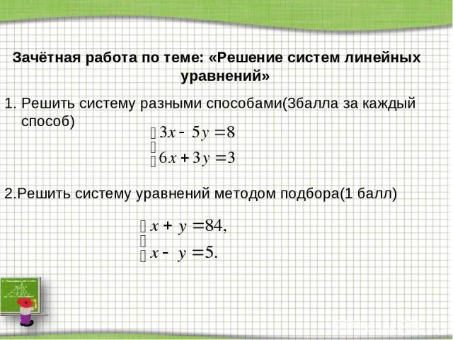 Зачётная работа по теме: «Решение систем линейных уравнений» Решить систему разными способами(3балла за каждый способ) 2.Решить систему уравнений методом подбора(1 балл)