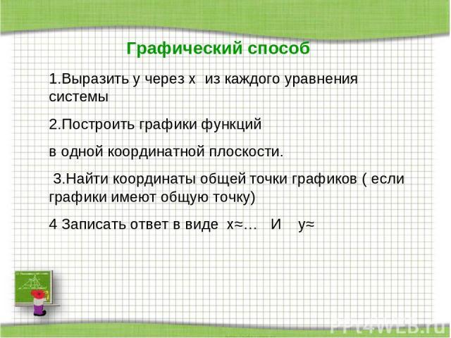 Графический способ 1.Выразить y через x из каждого уравнения системы 2.Построить графики функций в одной координатной плоскости. 3.Найти координаты общей точки графиков ( если графики имеют общую точку) 4 Записать ответ в виде x≈… И y≈
