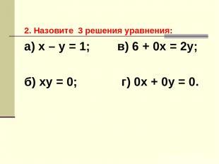 2. Назовите 3 решения уравнения: а) х – у = 1; в) 6 + 0х = 2у; б) ху = 0; г) 0х