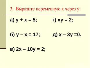 3. Выразите переменную х через у: а) у + х = 5; г) ху = 2; б) у – х = 17; д) х –