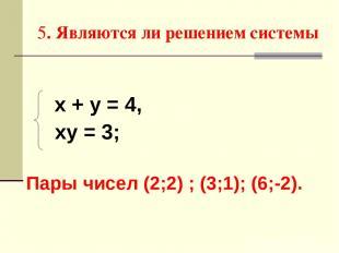 5. Являются ли решением системы х + у = 4, ху = 3; Пары чисел (2;2) ; (3;1); (6;