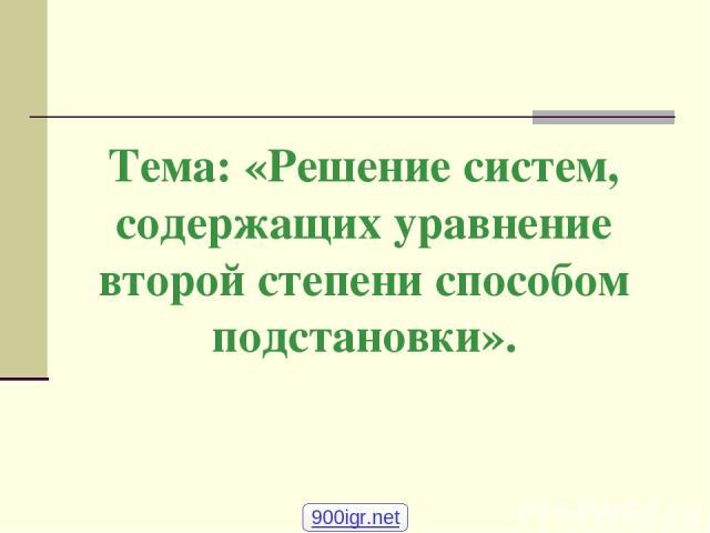 Тема: «Решение систем, содержащих уравнение второй степени способом подстановки». 900igr.net