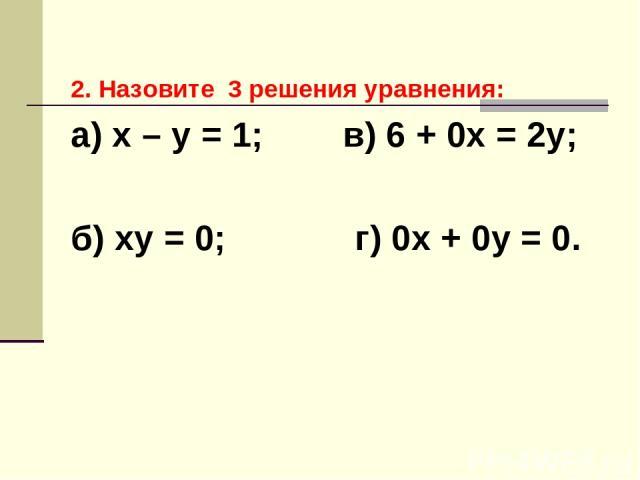 2. Назовите 3 решения уравнения: а) х – у = 1; в) 6 + 0х = 2у; б) ху = 0; г) 0х + 0у = 0.