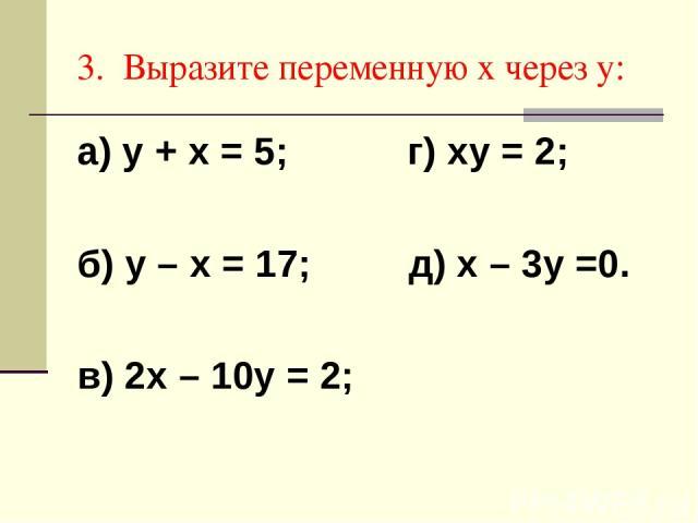 3. Выразите переменную х через у: а) у + х = 5; г) ху = 2; б) у – х = 17; д) х – 3у =0. в) 2х – 10у = 2;