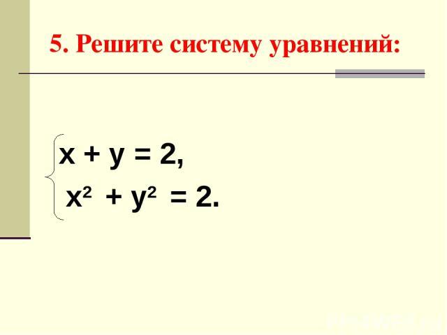 5. Решите систему уравнений: х + у = 2, х2 + у2 = 2.