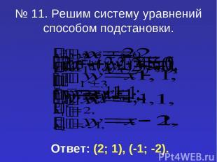 № 11. Решим систему уравнений способом подстановки. Ответ: (2; 1), (-1; -2).