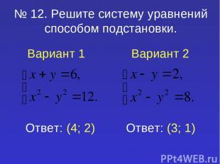 № 12. Решите систему уравнений способом подстановки. Вариант 1 Вариант 2 Ответ: