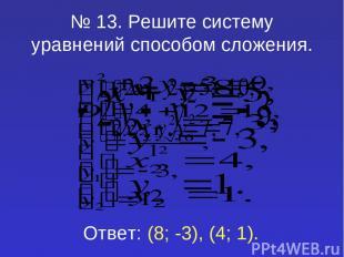 № 13. Решите систему уравнений способом сложения. Ответ: (8; -3), (4; 1).