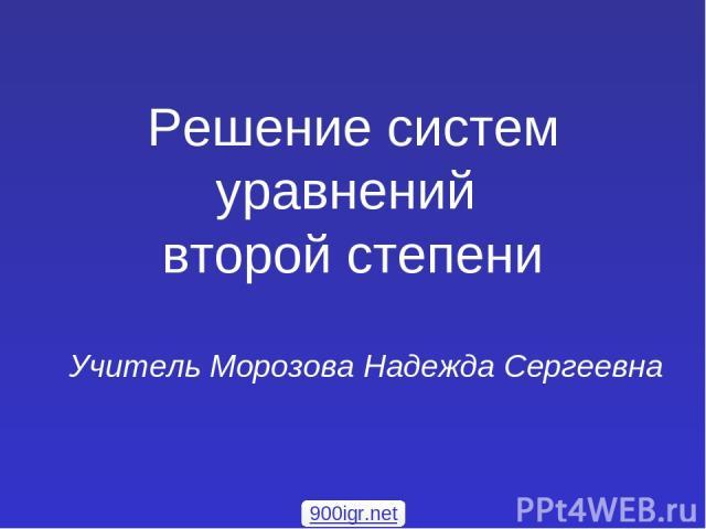Решение систем уравнений второй степени Учитель Морозова Надежда Сергеевна 900igr.net