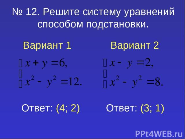 № 12. Решите систему уравнений способом подстановки. Вариант 1 Вариант 2 Ответ: (4; 2) Ответ: (3; 1)