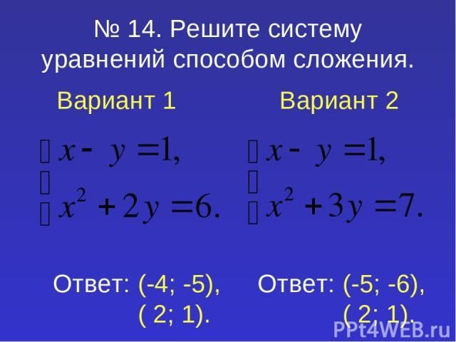 № 14. Решите систему уравнений способом сложения. Вариант 1 Вариант 2 Ответ: (-4; -5), ( 2; 1). Ответ: (-5; -6), ( 2; 1).
