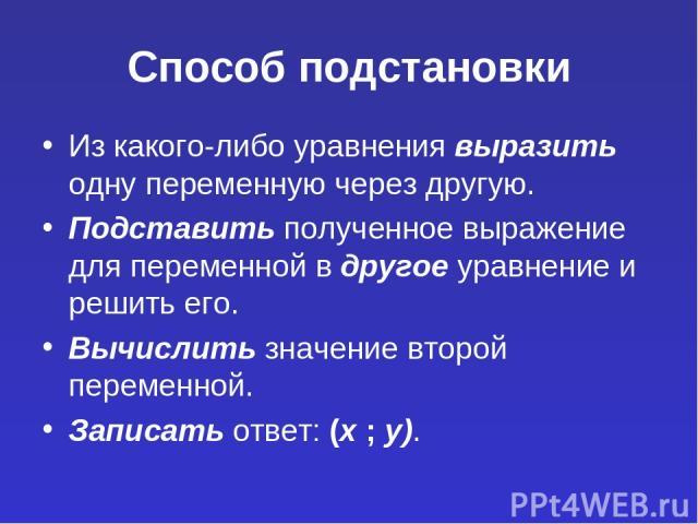 Способ подстановки Из какого-либо уравнения выразить одну переменную через другую. Подставить полученное выражение для переменной в другое уравнение и решить его. Вычислить значение второй переменной. Записать ответ: (х ; у).