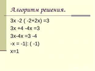 Алгоритм решения. 3х -2 ( -2+2х) =3 3х +4 -4х =3 3х-4х =3 -4 -х = -1 : ( -1) х=1