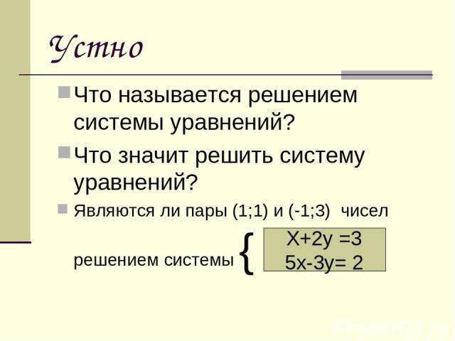 Устно Что называется решением системы уравнений? Что значит решить систему уравнений? Являются ли пары (1;1) и (-1;3) чисел решением системы { Х+2у =3 5х-3у= 2