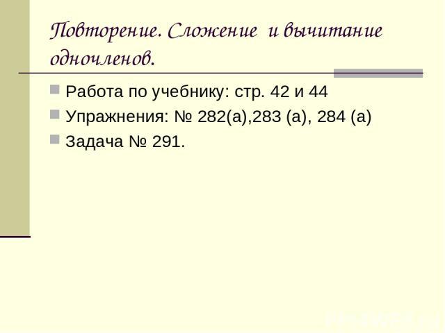 Повторение. Сложение и вычитание одночленов. Работа по учебнику: стр. 42 и 44 Упражнения: № 282(а),283 (а), 284 (а) Задача № 291.
