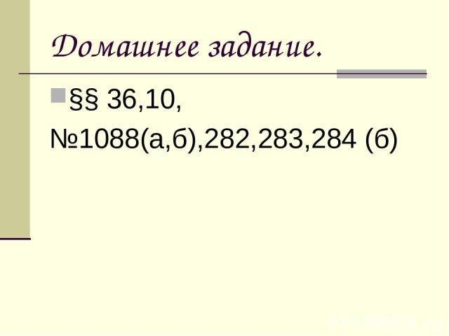 Домашнее задание. §§ 36,10, №1088(а,б),282,283,284 (б)