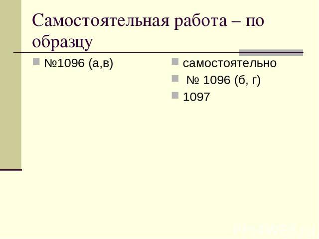 Самостоятельная работа – по образцу №1096 (а,в) самостоятельно № 1096 (б, г) 1097