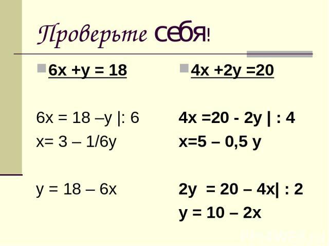 Проверьте себя! 6х +у = 18 6х = 18 –у  : 6 х= 3 – 1/6у у = 18 – 6х 4х +2у =20 4х =20 - 2у   : 4 х=5 – 0,5 у 2у = 20 – 4х  : 2 у = 10 – 2х