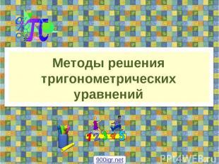 Методы решения тригонометрических уравнений 900igr.net