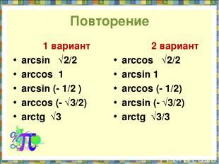 Повторение 1 вариант arcsin √2/2 arccos 1 arcsin (- 1/2 ) arccos (- √3/2) arctg