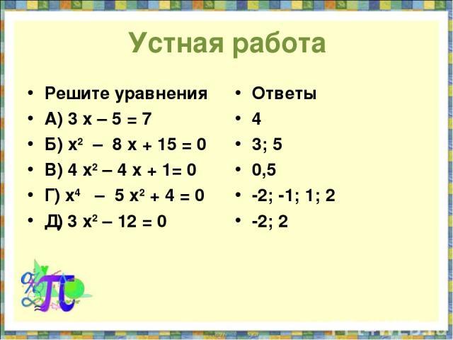Устная работа Решите уравнения А) 3 х – 5 = 7 Б) х2 – 8 х + 15 = 0 В) 4 х2 – 4 х + 1= 0 Г) х4 – 5 х2 + 4 = 0 Д) 3 х2 – 12 = 0 Ответы 4 3; 5 0,5 -2; -1; 1; 2 -2; 2