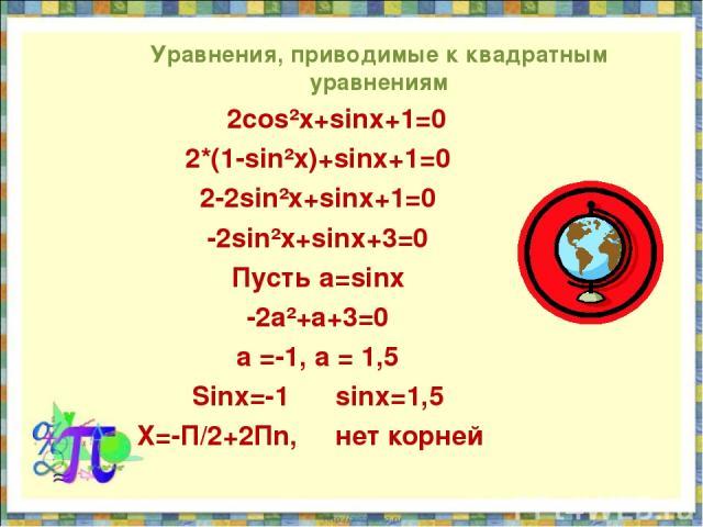 Уравнения, приводимые к квадратным уравнениям 2cos²x+sinx+1=0 2*(1-sin²x)+sinx+1=0 2-2sin²x+sinx+1=0 -2sin²x+sinx+3=0 Пусть a=sinx -2a²+a+3=0 а =-1, a = 1,5 Sinx=-1 sinx=1,5 X=-П/2+2Пn, нет корней