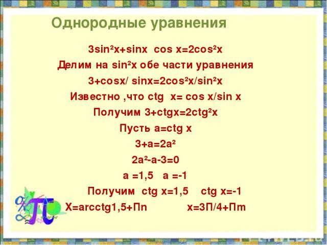 Однородные уравнения 3sin²x+sinx cos x=2cos²x Делим на sin²x обе части уравнения 3+cosx/ sinx=2cos²x/sin²x Известно ,что ctg x= cos x/sin x Получим 3+ctgx=2ctg²x Пусть a=ctg x 3+a=2a² 2a²-a-3=0 а =1,5 a =-1 Получим ctg x=1,5 ctg x=-1 X=arcctg1,5+Пn …