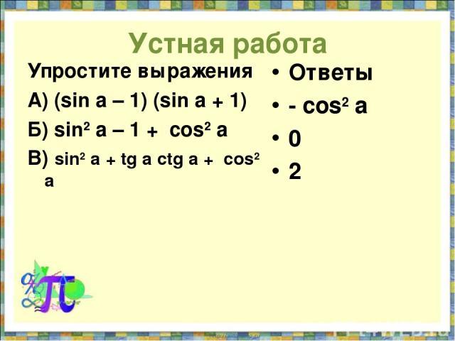 Устная работа Упростите выражения А) (sin a – 1) (sin a + 1) Б) sin2 a – 1 + cos2 a В) sin2 a + tg a ctg a + cos2 a Ответы - cos2 a 0 2