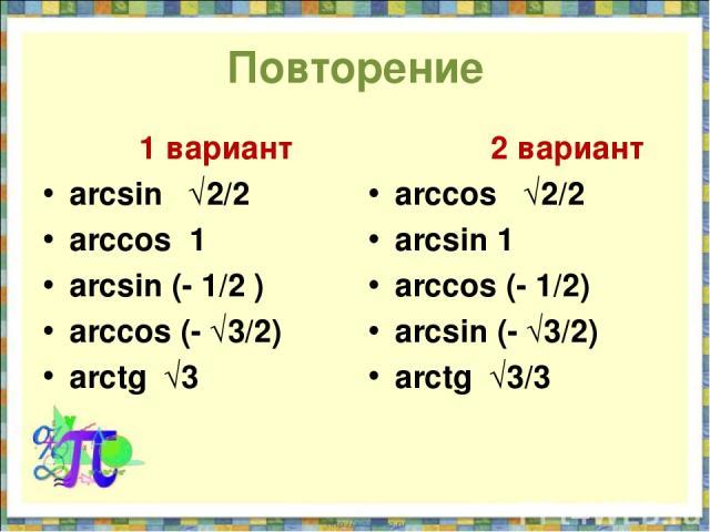 Повторение 1 вариант arcsin √2/2 arccos 1 arcsin (- 1/2 ) arccos (- √3/2) arctg √3 2 вариант arccos √2/2 arcsin 1 arccos (- 1/2) arcsin (- √3/2) arctg √3/3