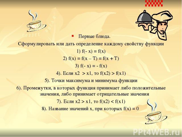 Первые блюда. Сформулировать или дать определение каждому свойству функции 1) f(- x) = f(x) 2) f(x) = f(x – T) = f(x + T) 3) f(- x) = - f(x) 4). Если x2 > x1, то f(x2) > f(x1) 5). Точки максимума и минимума функции 6). Промежутки, в которых функция …