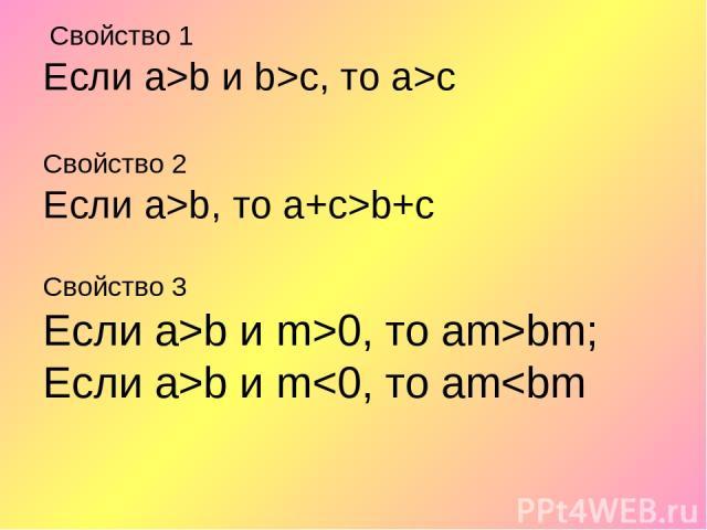 Свойство 1 Если а>b и b>с, то а>с Свойство 2 Если а>b, то а+с>b+с Свойство 3 Если а>b и m>0, то аm>bm; Если а>b и m