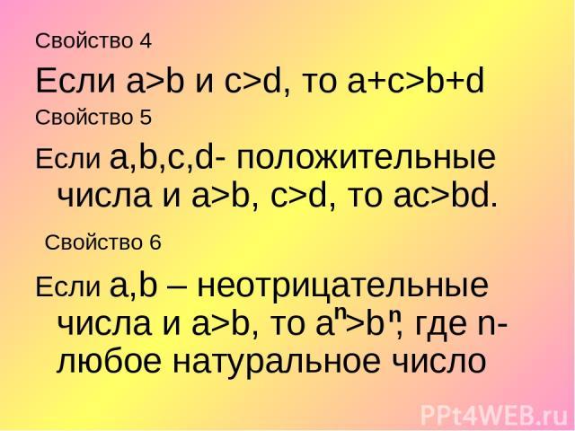 Свойство 4 Если а>b и с>d, то а+c>b+d Свойство 5 Если а,b,с,d- положительные числа и а>b, с>d, то ас>bd. Свойство 6 Если а,b – неотрицательные числа и а>b, то а >b , где n-любое натуральное число n n