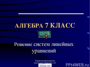 Разработка преподавателя математики Санышевой Л. Н. АЛГЕБРА 7 КЛАСС Решение сист