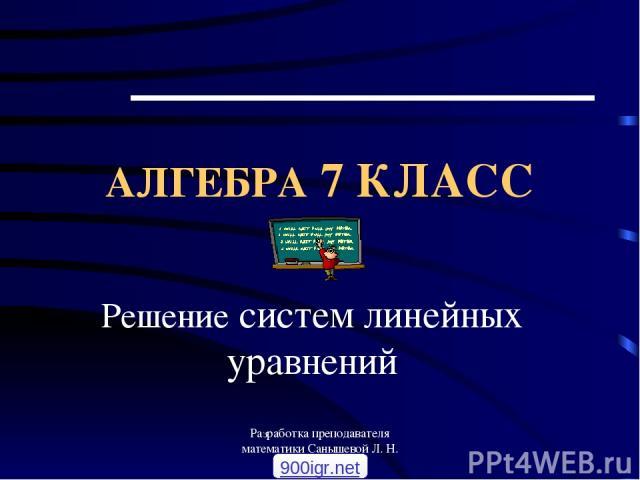 Разработка преподавателя математики Санышевой Л. Н. АЛГЕБРА 7 КЛАСС Решение систем линейных уравнений 900igr.net