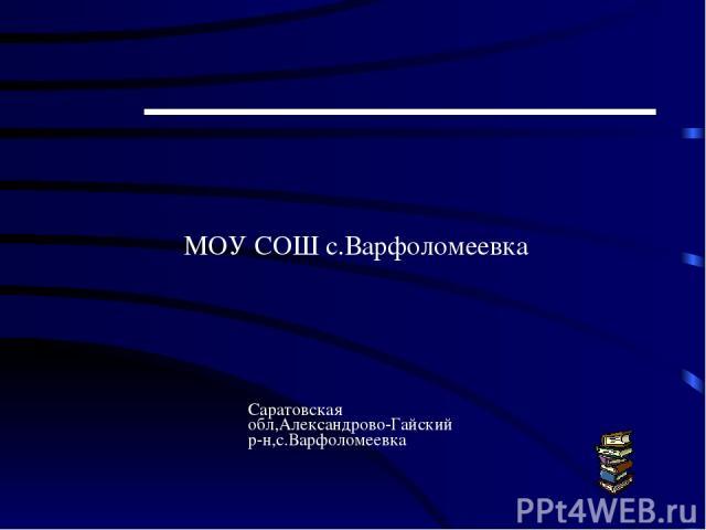 МОУ СОШ с.Варфоломеевка Саратовская обл,Александрово-Гайский р-н,с.Варфоломеевка