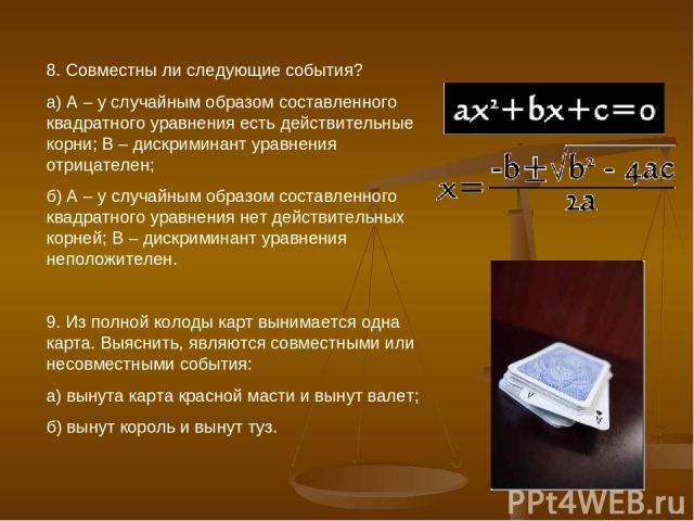 8. Совместны ли следующие события? а) А – у случайным образом составленного квадратного уравнения есть действительные корни; В – дискриминант уравнения отрицателен; б) А – у случайным образом составленного квадратного уравнения нет действительных ко…