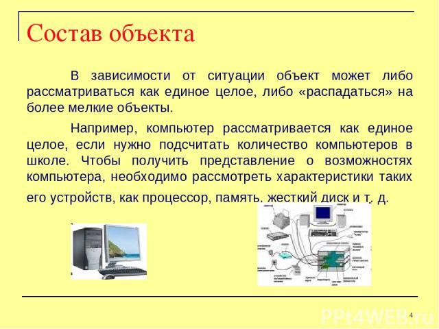 Состав объекта В зависимости от ситуации объект может либо рассматриваться как единое целое, либо «распадаться» на более мелкие объекты. Например, компьютер рассматривается как единое целое, если нужно подсчитать количество компьютеров в школе. Чтоб…