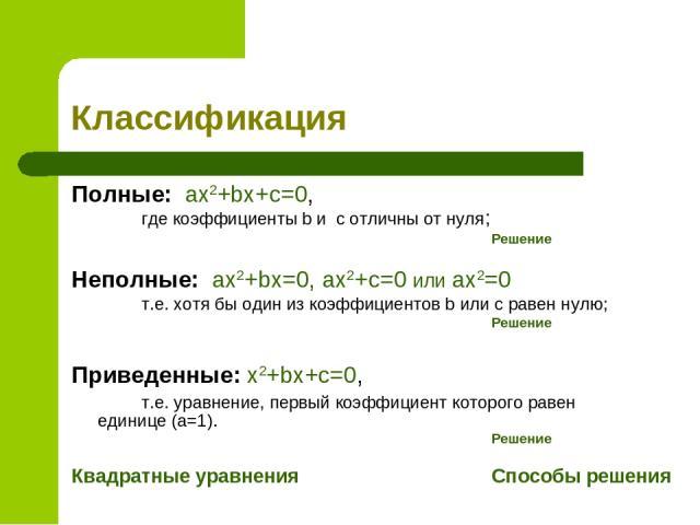 Классификация Полные: ax2+bx+c=0, где коэффициенты b и с отличны от нуля; Решение Неполные: ax2+bx=0, ax2+c=0 или ax2=0 т.е. хотя бы один из коэффициентов b или c равен нулю; Решение Приведенные: x2+bx+c=0, т.е. уравнение, первый коэффициент которог…