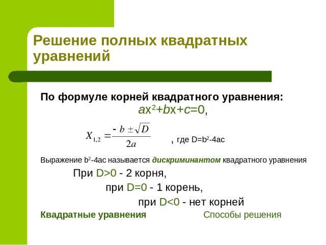 Решение полных квадратных уравнений По формуле корней квадратного уравнения: ax2+bx+c=0, , где D=b2-4ac Выражение b2-4ac называется дискриминантом квадратного уравнения При D>0 - 2 корня, при D=0 - 1 корень, при D